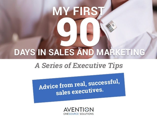 1 MY FIRST 90DAYS IN SALES AND MARKETING A Series of Executive Tips Advice from real, successful, sales executives.