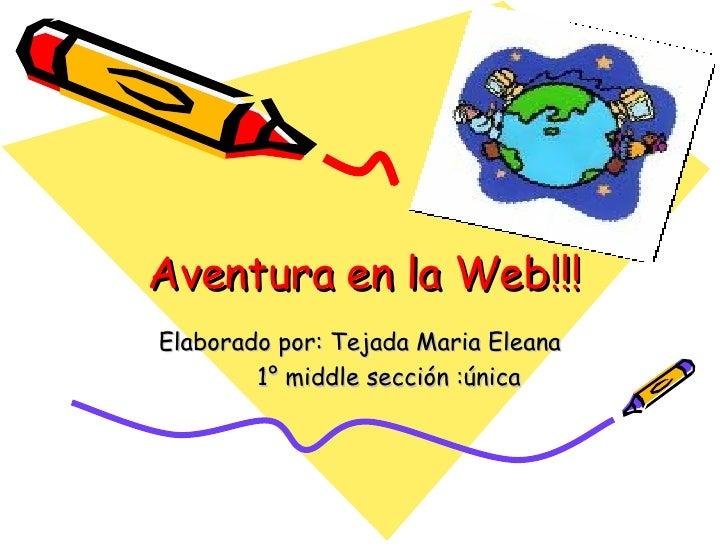 Aventura en la Web!!! Elaborado por: Tejada Maria Eleana  1° middle sección :única