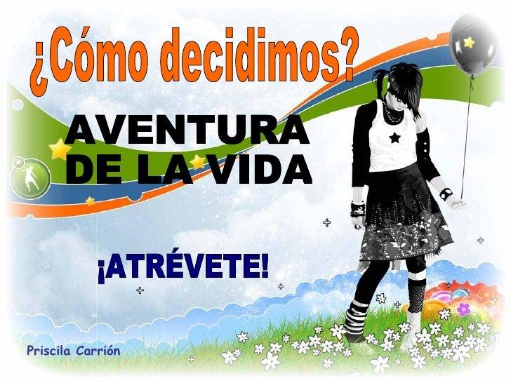 ¿Cómo decidimos? AVENTURA  DE LA VIDA ¡ATRÉVETE! Priscila Carrión