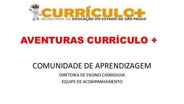 AVENTURAS CURRÍCULO + COMUNIDADE DE APRENDIZAGEM DIRETORIA DE ENSINO CATANDUVA EQUIPE DE ACOMPANHAMENTO