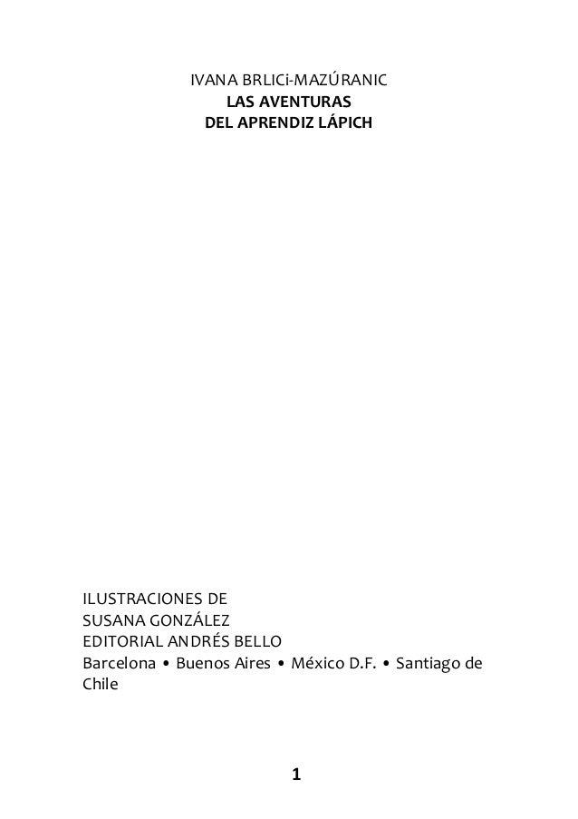 1 IVANA BRLICi-MAZÚRANIC LAS AVENTURAS DEL APRENDIZ LÁPICH ILUSTRACIONES DE SUSANA GONZÁLEZ EDITORIAL ANDRÉS BELLO Barcelo...