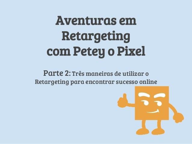 Aventuras em Retargeting com Petey o Pixel Parte 2: Três maneiras de utilizar o Retargeting para encontrar sucesso online