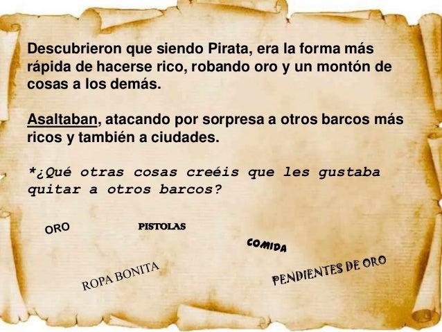 Descubrieron que siendo Pirata, era la forma másrápida de hacerse rico, robando oro y un montón decosas a los demás.Asalta...