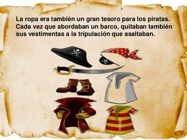 La ropa era también un gran tesoro para los piratas.Cada vez que abordaban un barco, quitaban tambiénsus vestimentas a la ...
