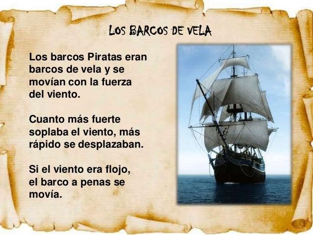 LOS BARCOS DE VELALos barcos Piratas eranbarcos de vela y semovían con la fuerzadel viento.Cuanto más fuertesoplaba el vie...