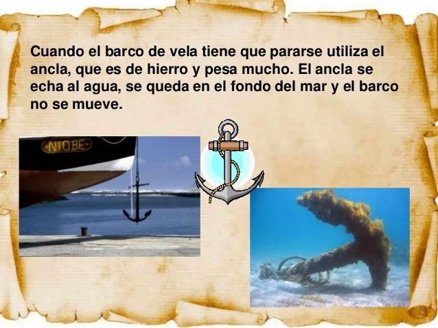 Cuando el barco de vela tiene que pararse utiliza elancla, que es de hierro y pesa mucho. El ancla seecha al agua, se qued...