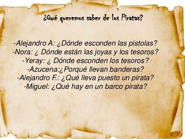 ¿Qué queremos saber de los Piratas?-Alejandro A: ¿Dónde esconden las pistolas?-Nora: ¿ Dónde están las joyas y los tesoros...
