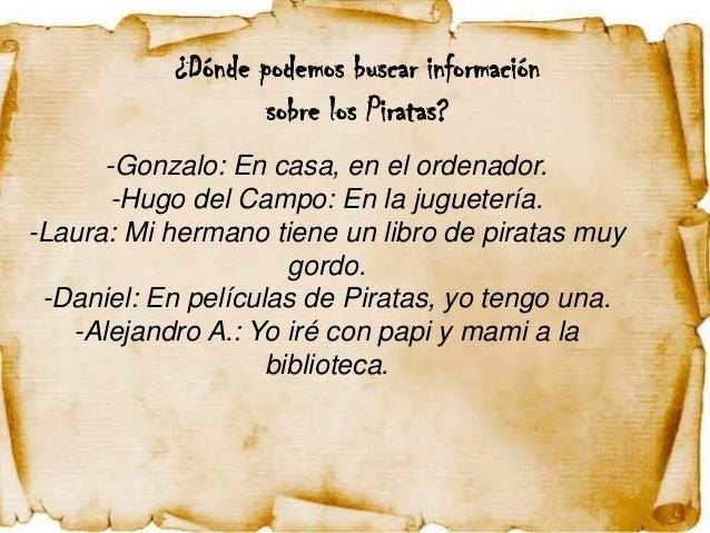 ¿Dónde podemos buscar información                   sobre los Piratas?      -Gonzalo: En casa, en el ordenador.       -Hug...