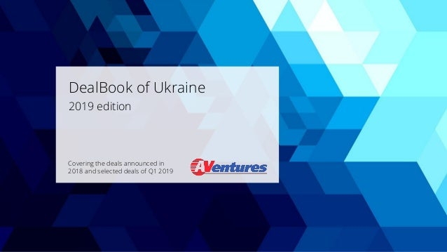 DealBook of Ukraine 2019 edition Covering the deals announced in 2018 and selected deals of Q1 2019