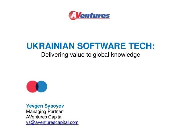 UKRAINIAN SOFTWARE TECH: Delivering value to global knowledge Yevgen Sysoyev Managing Partner AVentures Capital ys@aventur...