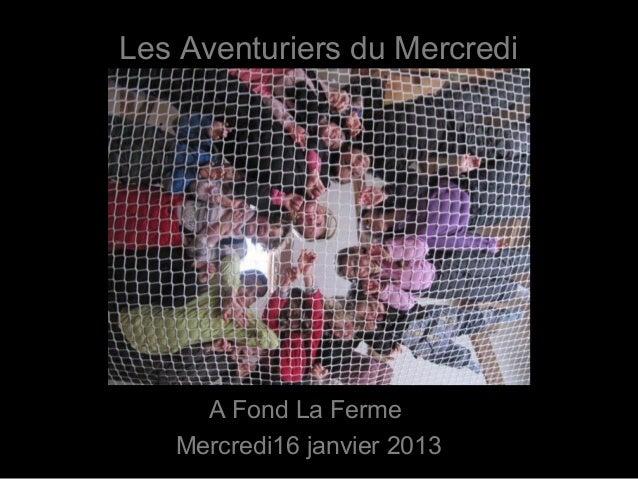 Les Aventuriers du Mercredi     A Fond La Ferme   Mercredi16 janvier 2013