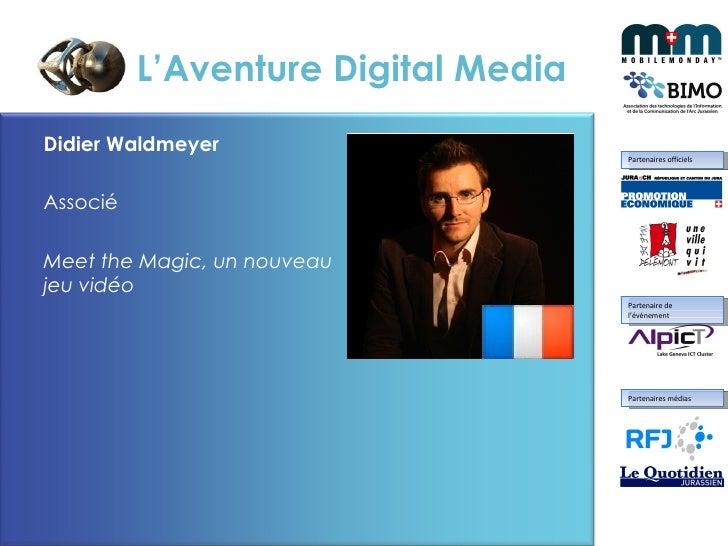 L'Aventure Digital Media <ul><li>Didier Waldmeyer </li></ul><ul><li>Associé </li></ul><ul><li>Meet the Magic, un nouveau j...