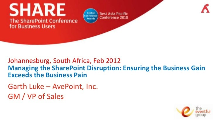 Johannesburg, South Africa, Feb 2012Managing the SharePoint Disruption: Ensuring the Business GainExceeds the Business Pai...