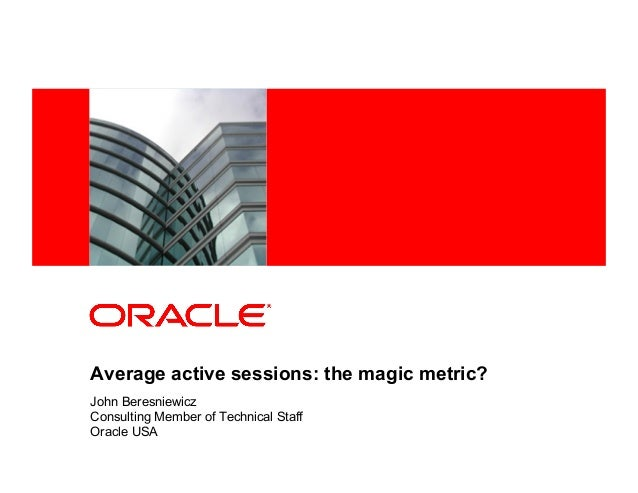 <Insert Picture Here> Average active sessions: the magic metric? John Beresniewicz Consulting Member of Technical Staff Or...