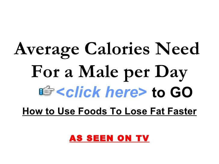 Average Calories Need  For a Male per Day How to Use Foods To Lose Fat Faster AS SEEN ON TV < click here >   to   GO