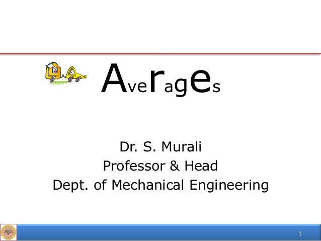 Averages Dr. S. Murali Professor & Head Dept. of Mechanical Engineering  1