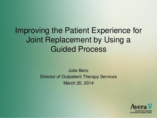 Improving the Patient Experience for Joint Replacement by Using a Guided Process Julie Benz Director of Outpatient Therapy...