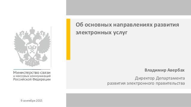 9 сентября 2015 Об основных направлениях развития электронных услуг Владимир Авербах Директор Департамента развития электр...