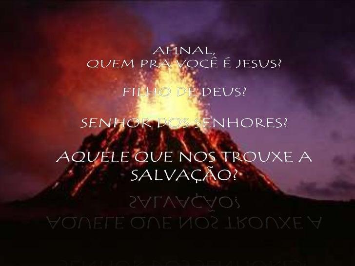 AFINAL, <br />QUEM PRA VOCÊ É JESUS?<br />FILHO DE DEUS?<br />SENHOR DOS SENHORES?<br />AQUELE QUE NOS TROUXE A SALVAÇÃO?<...