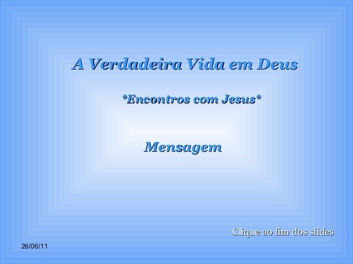 A Verdadeira Vida em Deus *Encontros com Jesus* Mensagem Clique ao fim dos slides