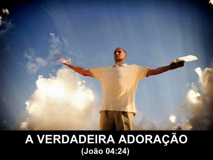 A VERDADEIRA ADORAÇÃO (João 04:24)