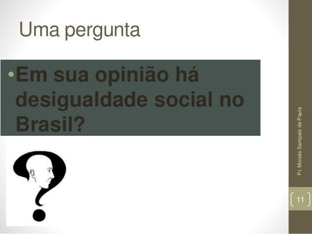 Uma pergunta •Em sua opinião há desigualdade social no Brasil? Pr.MoisésSampaiodePaula 11