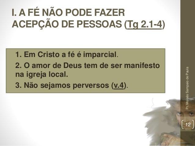 I. A FÉ NÃO PODE FAZER ACEPÇÃO DE PESSOAS (Tg 2.1-4) • 1. Em Cristo a fé é imparcial. • 2. O amor de Deus tem de ser manif...