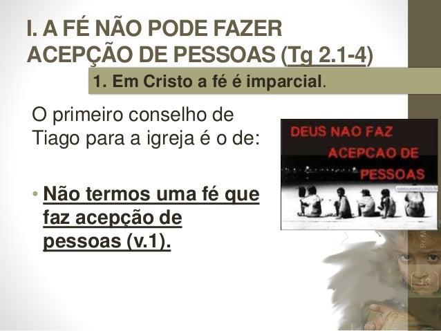 I. A FÉ NÃO PODE FAZER ACEPÇÃO DE PESSOAS (Tg 2.1-4) O primeiro conselho de Tiago para a igreja é o de: • Não termos uma f...