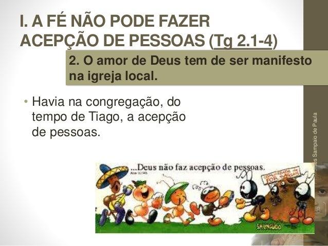 I. A FÉ NÃO PODE FAZER ACEPÇÃO DE PESSOAS (Tg 2.1-4) • Havia na congregação, do tempo de Tiago, a acepção de pessoas. Pr.M...