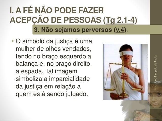 I. A FÉ NÃO PODE FAZER ACEPÇÃO DE PESSOAS (Tg 2.1-4) • O símbolo da justiça é uma mulher de olhos vendados, tendo no braço...