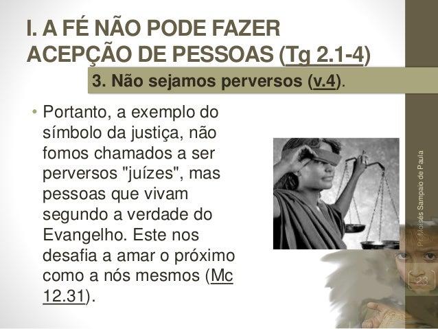 I. A FÉ NÃO PODE FAZER ACEPÇÃO DE PESSOAS (Tg 2.1-4) • Portanto, a exemplo do símbolo da justiça, não fomos chamados a ser...
