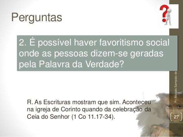 Perguntas Pr.MoisésSampaiodePaula 27 2. É possível haver favoritismo social onde as pessoas dizem-se geradas pela Palavra ...