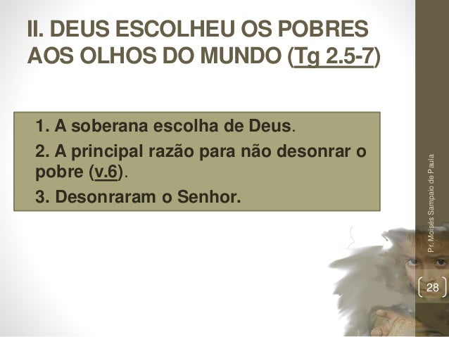 II. DEUS ESCOLHEU OS POBRES AOS OLHOS DO MUNDO (Tg 2.5-7) • 1. A soberana escolha de Deus. • 2. A principal razão para não...