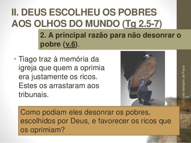 II. DEUS ESCOLHEU OS POBRES AOS OLHOS DO MUNDO (Tg 2.5-7) • Tiago traz à memória da igreja que quem a oprimia era justamen...