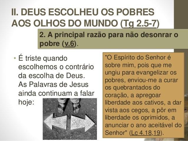 II. DEUS ESCOLHEU OS POBRES AOS OLHOS DO MUNDO (Tg 2.5-7) • É triste quando escolhemos o contrário da escolha de Deus. As ...