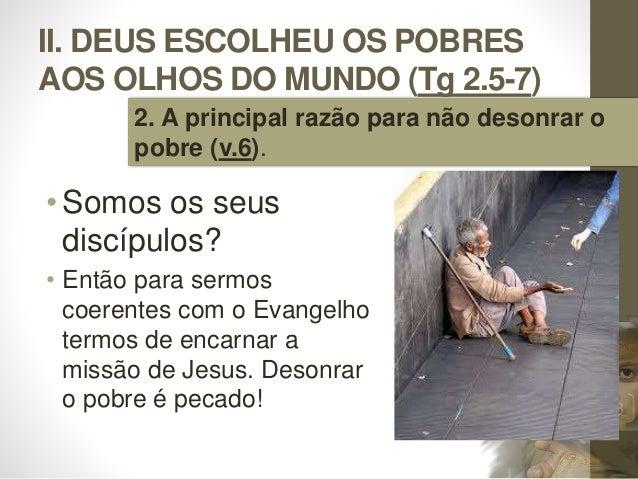 II. DEUS ESCOLHEU OS POBRES AOS OLHOS DO MUNDO (Tg 2.5-7) • Somos os seus discípulos? • Então para sermos coerentes com o ...