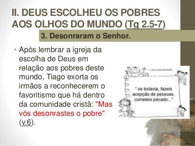II. DEUS ESCOLHEU OS POBRES AOS OLHOS DO MUNDO (Tg 2.5-7) • Após lembrar a igreja da escolha de Deus em relação aos pobres...