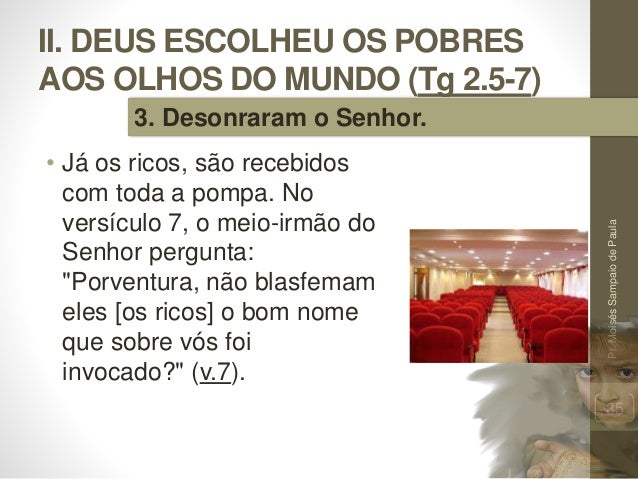 II. DEUS ESCOLHEU OS POBRES AOS OLHOS DO MUNDO (Tg 2.5-7) • Já os ricos, são recebidos com toda a pompa. No versículo 7, o...