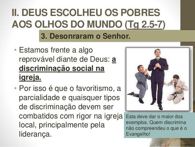 II. DEUS ESCOLHEU OS POBRES AOS OLHOS DO MUNDO (Tg 2.5-7) • Estamos frente a algo reprovável diante de Deus: a discriminaç...