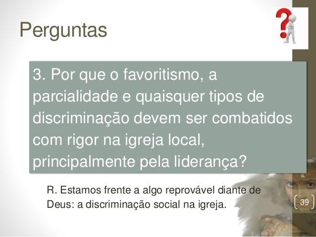 Perguntas Pr.MoisésSampaiodePaula 39 3. Por que o favoritismo, a parcialidade e quaisquer tipos de discriminação devem ser...