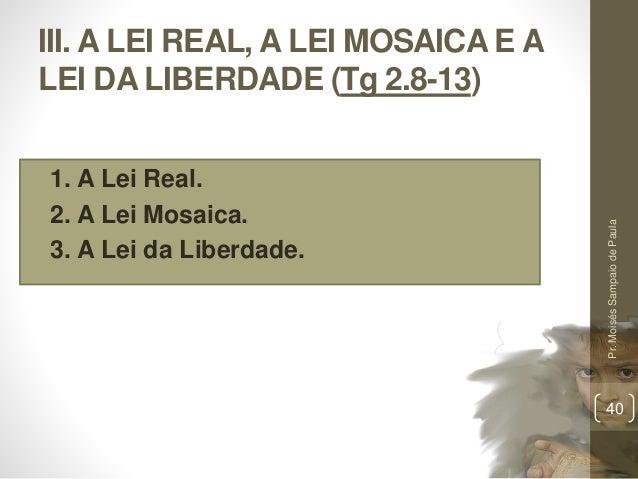III. A LEI REAL, A LEI MOSAICA E A LEI DA LIBERDADE (Tg 2.8-13) • 1. A Lei Real. • 2. A Lei Mosaica. • 3. A Lei da Liberda...