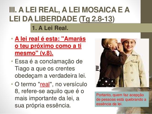 """III. A LEI REAL, A LEI MOSAICA E A LEI DA LIBERDADE (Tg 2.8-13) • A lei real é esta: """"Amarás o teu próximo como a ti mesmo..."""