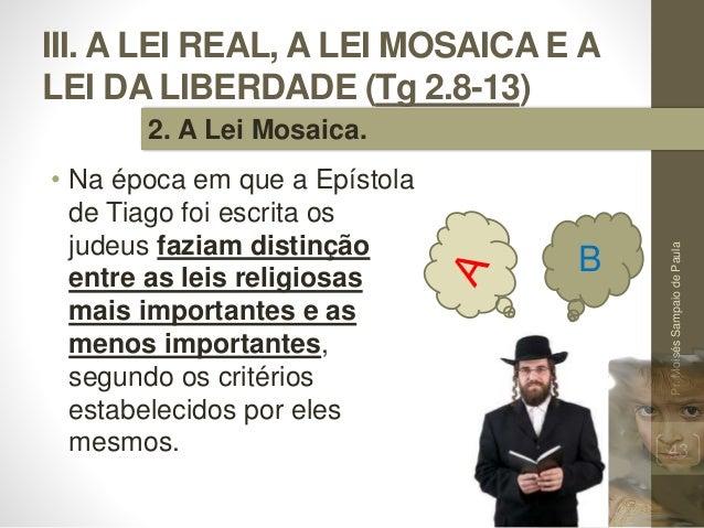 III. A LEI REAL, A LEI MOSAICA E A LEI DA LIBERDADE (Tg 2.8-13) • Na época em que a Epístola de Tiago foi escrita os judeu...