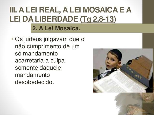III. A LEI REAL, A LEI MOSAICA E A LEI DA LIBERDADE (Tg 2.8-13) • Os judeus julgavam que o não cumprimento de um só mandam...