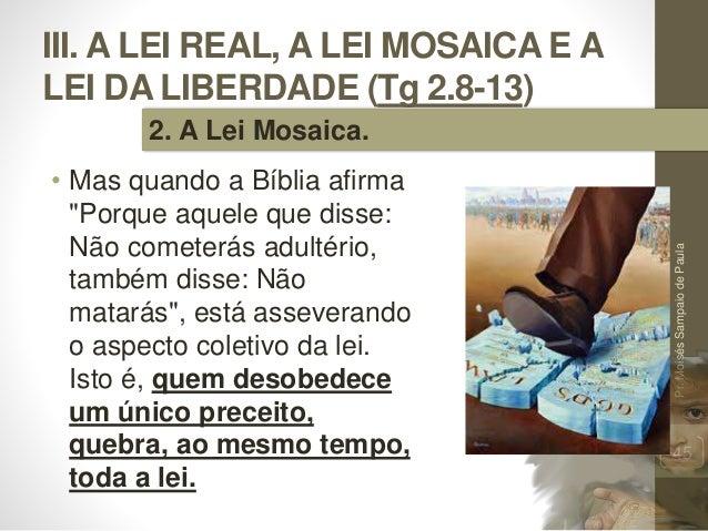 """III. A LEI REAL, A LEI MOSAICA E A LEI DA LIBERDADE (Tg 2.8-13) • Mas quando a Bíblia afirma """"Porque aquele que disse: Não..."""