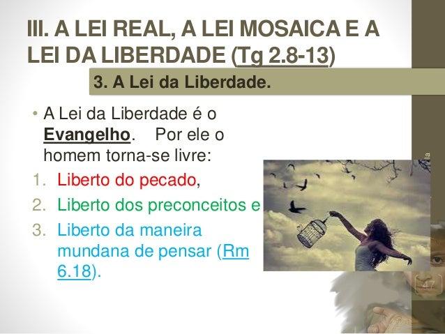 III. A LEI REAL, A LEI MOSAICA E A LEI DA LIBERDADE (Tg 2.8-13) • A Lei da Liberdade é o Evangelho. Por ele o homem torna-...