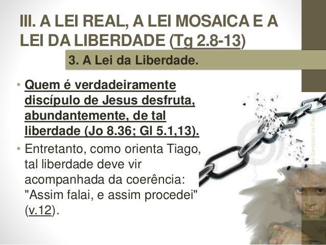 III. A LEI REAL, A LEI MOSAICA E A LEI DA LIBERDADE (Tg 2.8-13) • Quem é verdadeiramente discípulo de Jesus desfruta, abun...