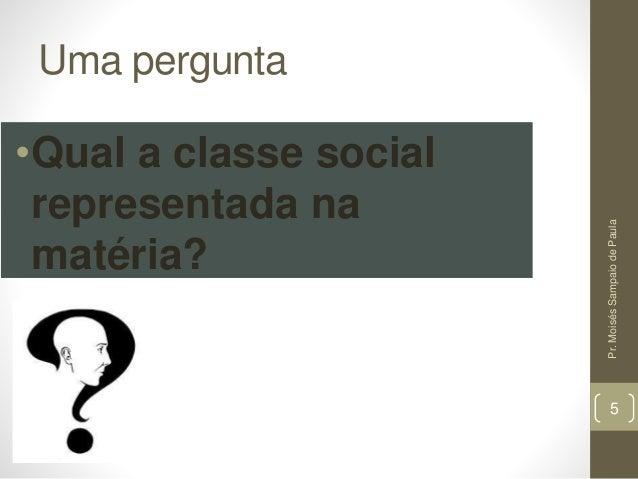 Uma pergunta •Qual a classe social representada na matéria? Pr.MoisésSampaiodePaula 5