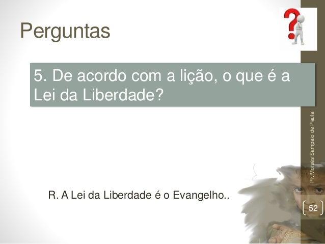 Perguntas Pr.MoisésSampaiodePaula 52 5. De acordo com a lição, o que é a Lei da Liberdade? R. A Lei da Liberdade é o Evang...
