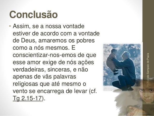 Conclusão • Assim, se a nossa vontade estiver de acordo com a vontade de Deus, amaremos os pobres como a nós mesmos. E con...